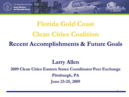 1 Florida Gold Coast Clean Cities Coalition Recent Accomplishments & Future Goals Larry Allen 2009 Clean Cities Eastern States Coordinator Peer Exchange.