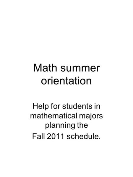 Math summer orientation Help for students in mathematical majors planning the Fall 2011 schedule.