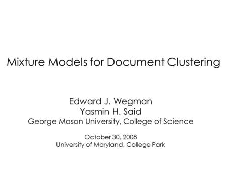 Mixture Models for Document Clustering Edward J. Wegman Yasmin H. Said George Mason University, College of Science October 30, 2008 University of Maryland,