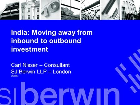 India: Moving away from inbound to outbound investment Carl Nisser – Consultant SJ Berwin LLP – London 3130087.