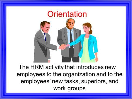 Orientation The HRM activity that introduces new employees to the organization and to the employees' new tasks, superiors, and work groups.