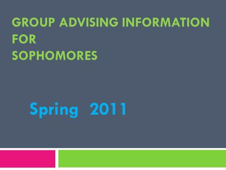 GROUP ADVISING INFORMATION FOR SOPHOMORES Spring 2011.