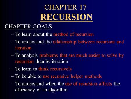 CHAPTER 17 RECURSION CHAPTER GOALS –To learn about the method of recursion –To understand the relationship between recursion and iteration –To analysis.