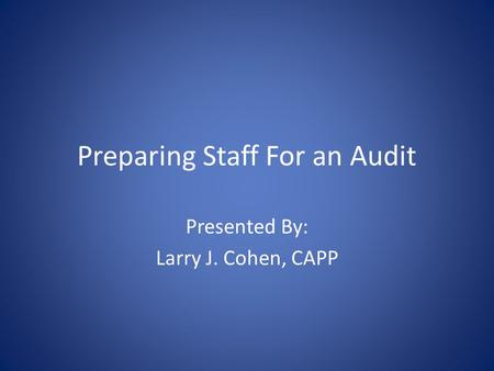 Preparing Staff For an Audit Presented By: Larry J. Cohen, CAPP.