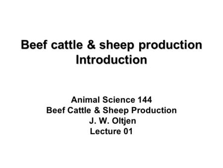 Beef cattle & sheep production Introduction Animal Science 144 Beef Cattle & Sheep Production J. W. Oltjen Lecture 01.