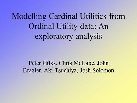 Modelling Cardinal Utilities from Ordinal Utility data: An exploratory analysis Peter Gilks, Chris McCabe, John Brazier, Aki Tsuchiya, Josh Solomon.
