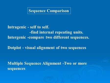 Sequence Comparison Intragenic - self to self. -find internal repeating units. Intergenic -compare two different sequences. Dotplot - visual alignment.
