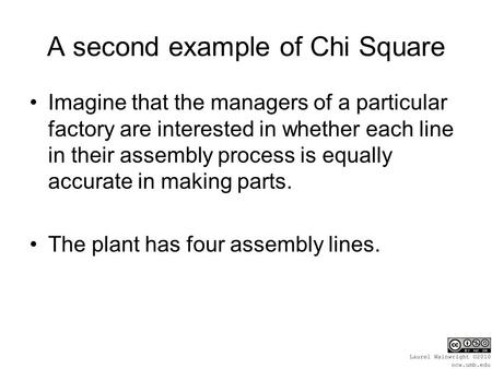 A second example of Chi Square Imagine that the managers of a particular factory are interested in whether each line in their assembly process is equally.