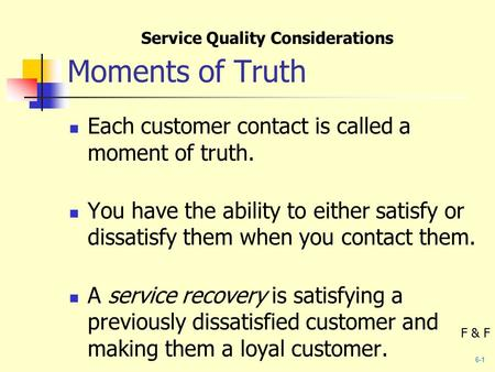 Moments of Truth Each customer contact is called a moment of truth. You have the ability to either satisfy or dissatisfy them when you contact them. A.