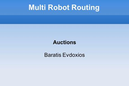 Multi Robot Routing Auctions Baratis Evdoxios. The problem Allocate tasks in a team of robots Goal: Visit all targets and optimize a team objective Team.