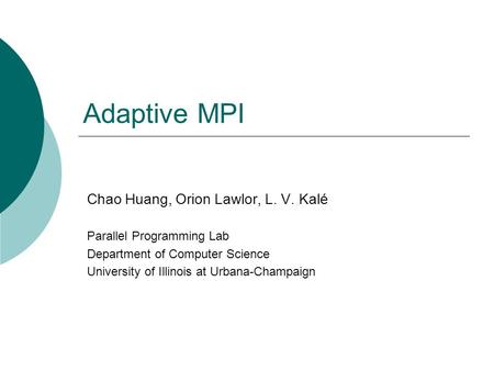 Adaptive MPI Chao Huang, Orion Lawlor, L. V. Kalé Parallel Programming Lab Department of Computer Science University of Illinois at Urbana-Champaign.