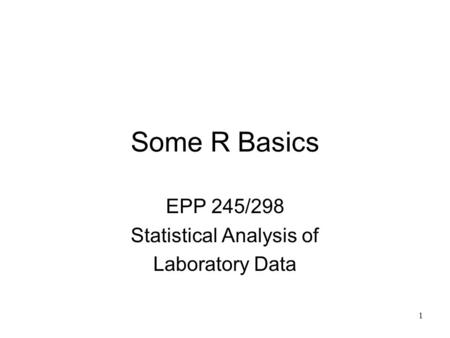 1 Some R Basics EPP 245/298 Statistical Analysis of Laboratory Data.