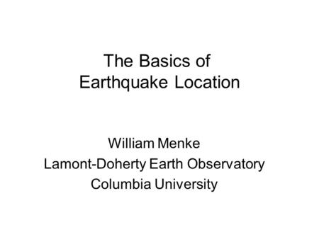 The Basics of Earthquake Location William Menke Lamont-Doherty Earth Observatory Columbia University.