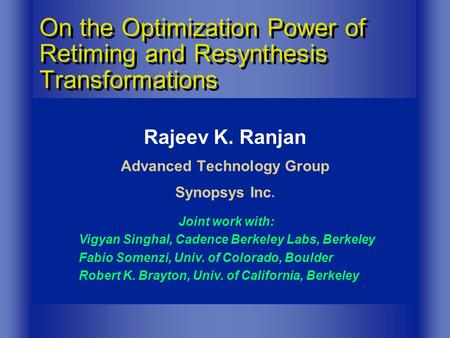 Rajeev K. Ranjan Advanced Technology Group Synopsys Inc. On the Optimization Power of Retiming and Resynthesis Transformations Joint work with: Vigyan.