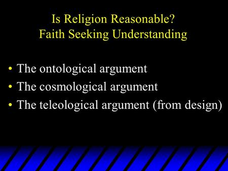 Is Religion Reasonable? Faith Seeking Understanding The ontological argument The cosmological argument The teleological argument (from design)