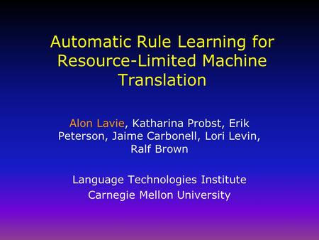 Automatic Rule Learning for Resource-Limited Machine Translation Alon Lavie, Katharina Probst, Erik Peterson, Jaime Carbonell, Lori Levin, Ralf Brown Language.