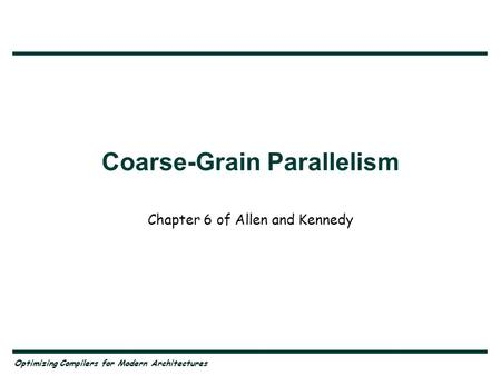 Optimizing Compilers for Modern Architectures Coarse-Grain Parallelism Chapter 6 of Allen and Kennedy.