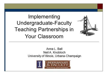 Implementing Undergraduate-Faculty Teaching Partnerships in Your Classroom Anna L. Ball Neil A. Knobloch University of Illinois, Urbana-Champaign.