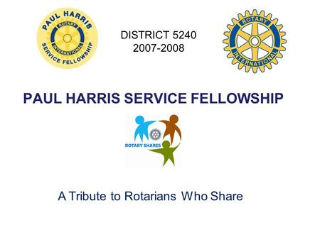 PAUL HARRIS SERVICE FELLOWSHIP DISTRICT 5240 2007-2008 A Tribute to Rotarians Who Share.