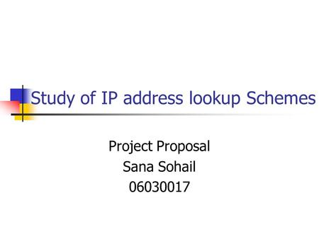 Study of IP address lookup Schemes Project Proposal Sana Sohail 06030017.