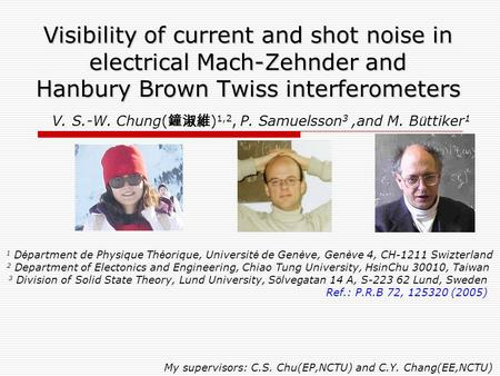 Visibility of current and shot noise in electrical Mach-Zehnder and Hanbury Brown Twiss interferometers V. S.-W. Chung(鐘淑維)1,2, P. Samuelsson3 ,and.