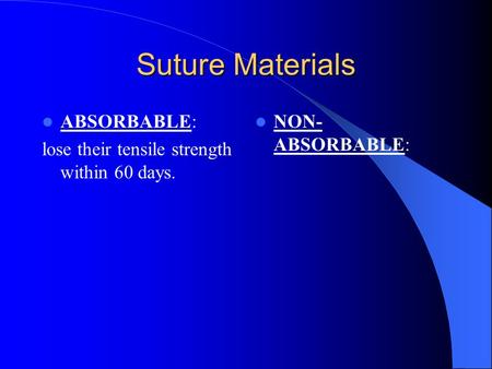 Suture Materials ABSORBABLE: lose their tensile strength within 60 days. NON- ABSORBABLE: