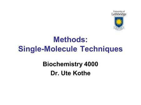 Methods: Single-Molecule Techniques Biochemistry 4000 Dr. Ute Kothe.