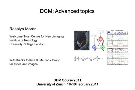 DCM: Advanced topics Rosalyn Moran Wellcome Trust Centre for Neuroimaging Institute of Neurology University College London With thanks to the FIL Methods.