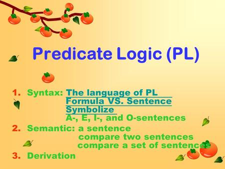 Predicate Logic (PL) 1.Syntax: The language of PL Formula VS. Sentence Symbolize A-, E, I-, and O-sentences 2.Semantic: a sentence compare two sentences.