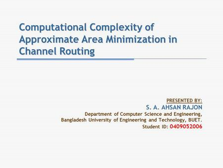 Computational Complexity of Approximate Area Minimization in Channel Routing PRESENTED BY: S. A. AHSAN RAJON Department of Computer Science and Engineering,