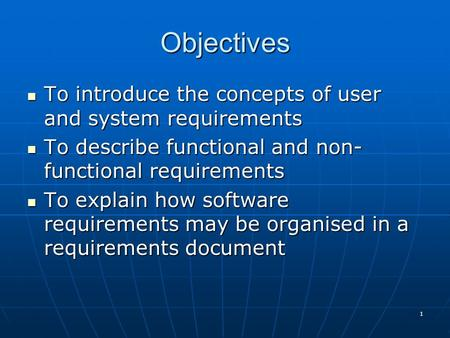 1 To introduce the concepts of user and system requirements To introduce the concepts of user and system requirements To describe functional and non- functional.