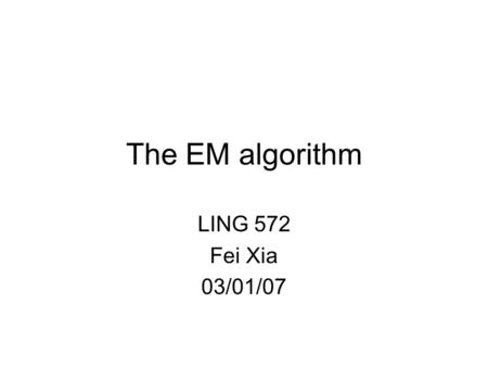 "The EM algorithm LING 572 Fei Xia 03/01/07. What is EM? EM stands for ""expectation maximization"". A parameter estimation method: it falls into the general."