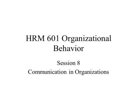 HRM 601 Organizational Behavior Session 8 Communication in Organizations.