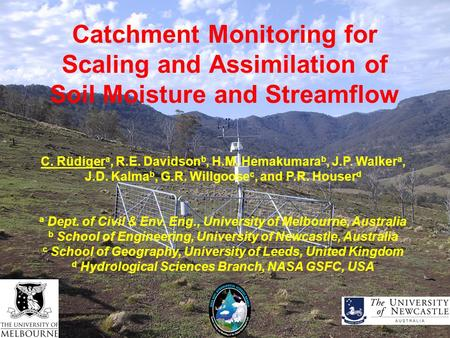 Catchment Monitoring for Scaling and Assimilation of Soil Moisture and Streamflow C. Rüdiger a, R.E. Davidson b, H.M. Hemakumara b, J.P. Walker a, J.D.