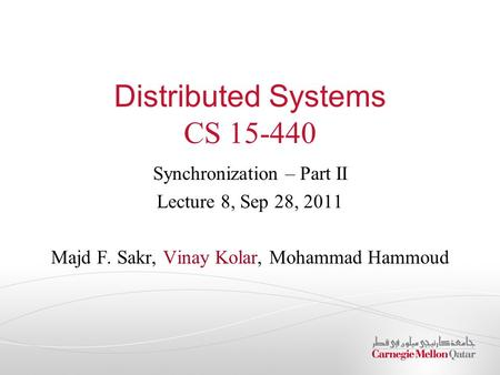 Distributed Systems CS 15-440 Synchronization – Part II Lecture 8, Sep 28, 2011 Majd F. Sakr, Vinay Kolar, Mohammad Hammoud.