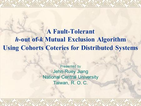 A Fault-Tolerant h-out of-k Mutual Exclusion Algorithm Using Cohorts Coteries for Distributed Systems Presented by Jehn-Ruey Jiang National Central University.