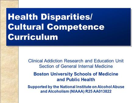 Health Disparities/ Cultural Competence Curriculum Clinical Addiction Research and Education Unit Section of General Internal Medicine Boston University.