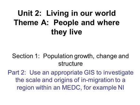 Unit 2: Living in our world Theme A: People and where they live Section 1: Population growth, change and structure Part 2: Use an appropriate GIS to investigate.