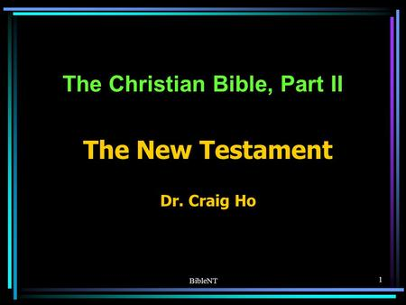 BibleNT 1 The Christian Bible, Part II The New Testament Dr. Craig Ho.