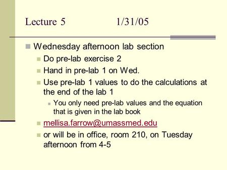 Lecture 51/31/05 Wednesday afternoon lab section Do pre-lab exercise 2 Hand in pre-lab 1 on Wed. Use pre-lab 1 values to do the calculations at the end.