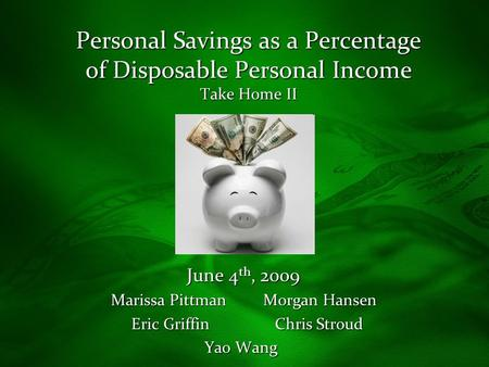 Personal Savings as a Percentage of Disposable Personal Income Take Home II June 4 th, 2009 June 4 th, 2009 Marissa Pittman Morgan Hansen Eric Griffin.