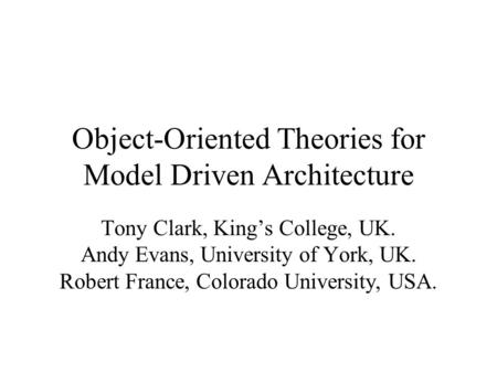 Object-Oriented Theories for Model Driven Architecture Tony Clark, King's College, UK. Andy Evans, University of York, UK. Robert France, Colorado University,