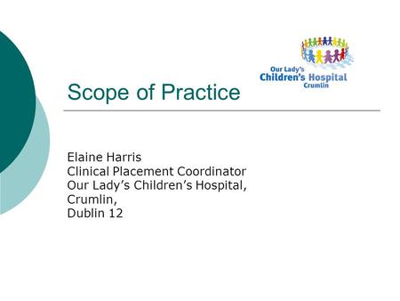 Scope of Practice Elaine Harris Clinical Placement Coordinator Our Lady's Children's Hospital, Crumlin, Dublin 12.
