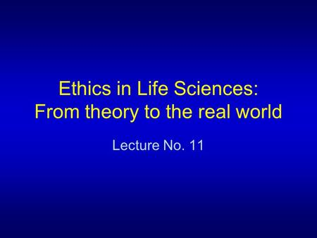 Ethics in Life Sciences: From theory to the real world Lecture No. 11.