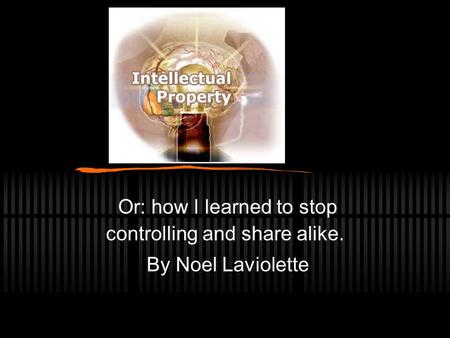 Or: how I learned to stop controlling and share alike. By Noel Laviolette.