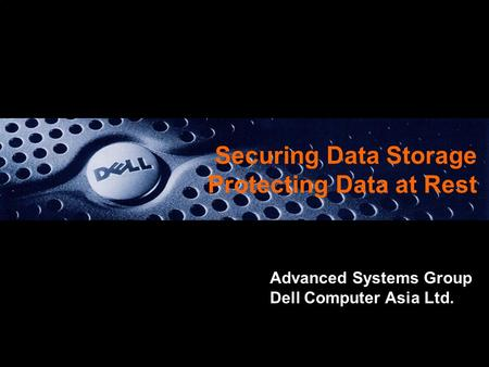 Securing Data Storage Protecting Data at Rest Advanced Systems Group Dell Computer Asia Ltd.