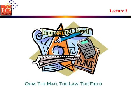 Lecture 3 Ohm: The Man, The Law, The Field EC 2 Polikar.