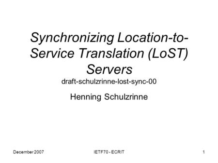 December 2007IETF70 - ECRIT1 Synchronizing Location-to- Service Translation (LoST) Servers draft-schulzrinne-lost-sync-00 Henning Schulzrinne.