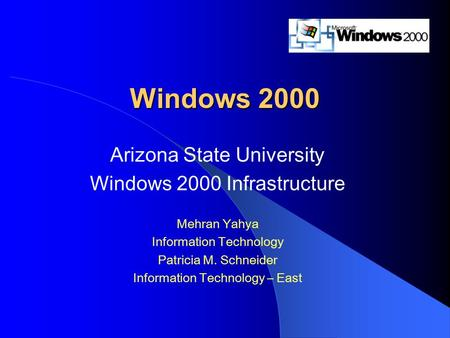Windows 2000 Arizona State University Windows 2000 Infrastructure Mehran Yahya Information Technology Patricia M. Schneider Information Technology – East.
