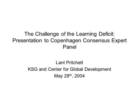 The Challenge of the Learning Deficit: Presentation to Copenhagen Consensus Expert Panel Lant Pritchett KSG and Center for Global Development May 28 th,